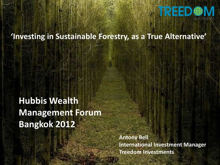 'Investing in Sustainable Forestry, as a True Alternative'  Hubbis Wealth  Management Forum  Bangkok 2012                 ...
