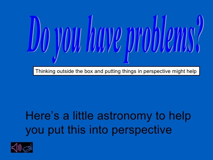 Do you have problems? Thinking outside the box and putting things in perspective might help Here's a little astronomy to h...