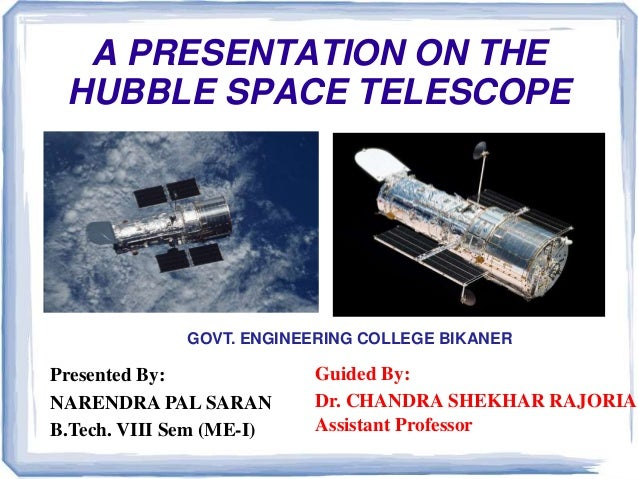 A PRESENTATION ON THE HUBBLE SPACE TELESCOPE Guided By: Dr. CHANDRA SHEKHAR RAJORIA Assistant Professor Presented By: NARE...