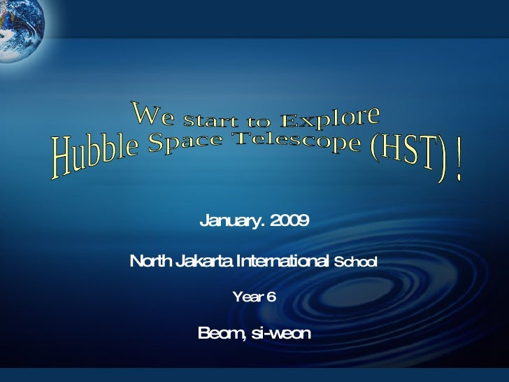 January. 2009 North Jakarta International  School Year 6 Beom, si-weon We start to Explore  Hubble Space Telescope (HST) !