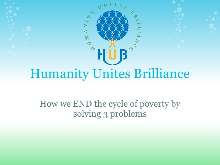 Humanity Unites Brilliance   How we END the cycle of poverty by         solving 3 problems