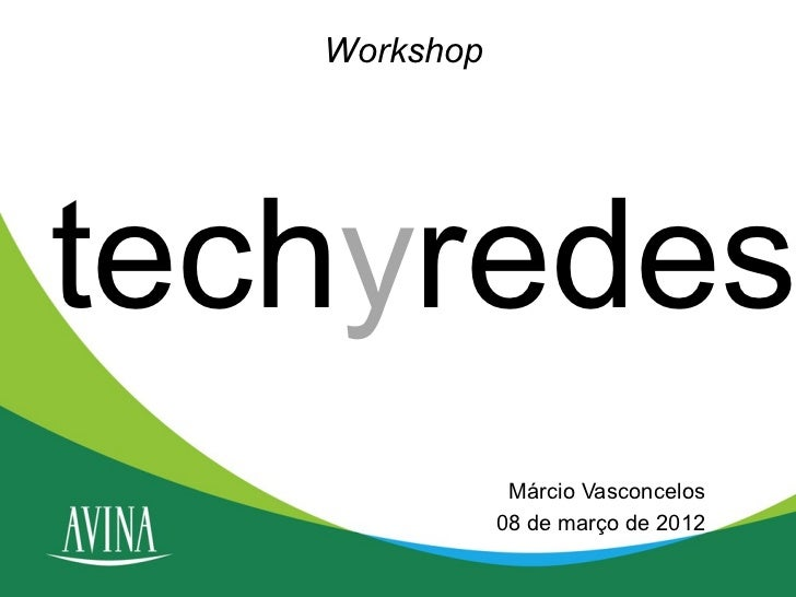 Workshoptechyredes               Márcio Vasconcelos              08 de março de 2012