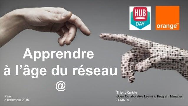 Apprendre à l'âge du réseau @ Paris, 5 novembre 2015 Thierry Curiale Open Collaborative Learning Program Manager ORANGE