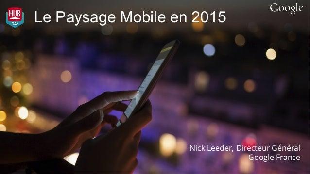 Le Paysage Mobile en 2015 Nick Leeder, Directeur Général Google France