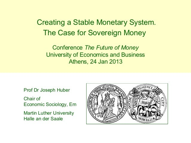 Creating a Stable Monetary System.       The Case for Sovereign Money            Conference The Future of Money          U...