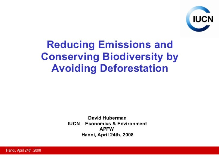 Reducing Emissions and Conserving Biodiversity by Avoiding Deforestation David Huberman IUCN – Economics & Environment APF...