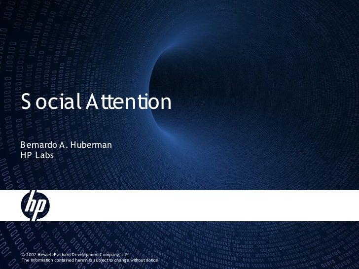 S ocial Attention B ernardo A. Huberman HP Labs     © 2007 Hewlett-P ackard Development C ompany, L.P . The information co...