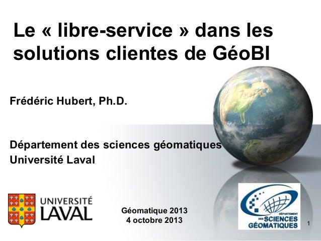 Le « libre-service » dans les solutions clientes de GéoBI Frédéric Hubert, Ph.D.  Département des sciences géomatiques Uni...