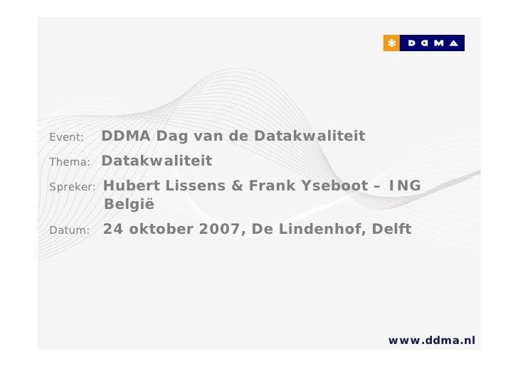 Event:     DDMA Dag van de Datakwaliteit Thema:     Datakwaliteit Spreker:   Hubert Lissens & Frank Yseboot – ING         ...
