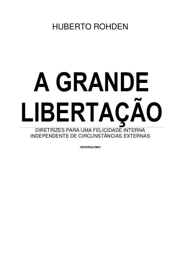 HUBERTO ROHDEN A GRANDE LIBERTAÇÃODIRETRIZES PARA UMA FELICIDADE INTERNA INDEPENDENTE DE CIRCUNSTÂNCIAS EXTERNAS UNIVERSAL...