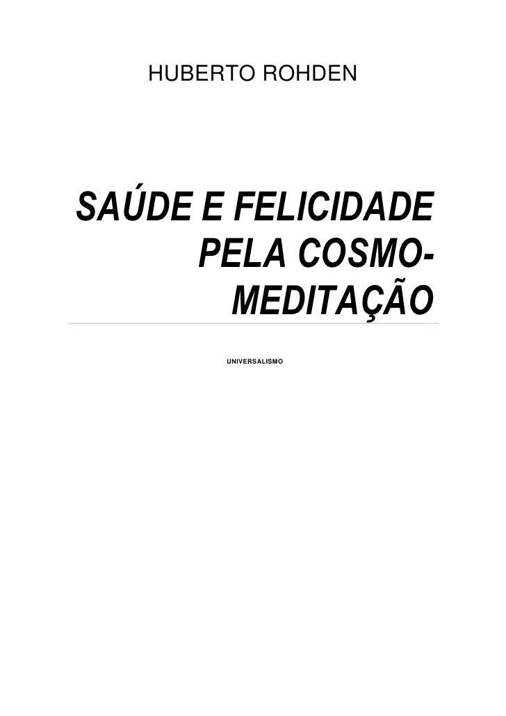 HUBERTO ROHDENSAÚDE E FELICIDADE      PELA COSMO-        MEDITAÇÃO        UNIVERSALISMO