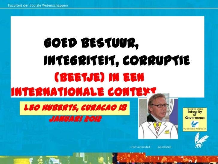 GOED BESTUUR,     INTEGRITEIT, CORRUPTIE       (beetje) in eeninternationale context Leo Huberts, Curacao 18      Januari ...