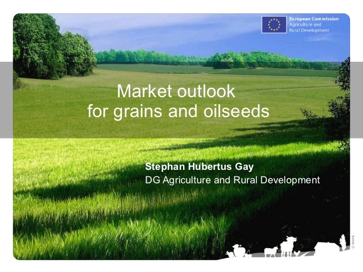 Market outlook  for grains and oilseeds Stephan Hubertus Gay DG Agriculture and Rural Development