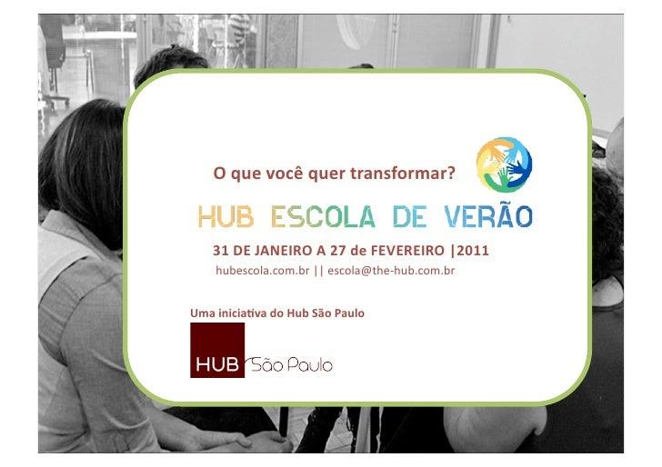 Oquevocêquertransformar?   31DEJANEIROA27deFEVEREIRO|2011    hubescola.com.br||escola@the‐hub.com.brUma...