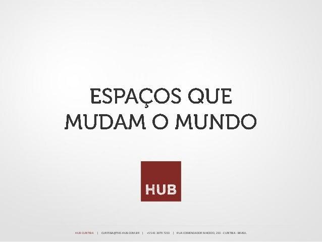 HUB CURITIBA   | CURITIBA@THE-HUB.COM.BR |   +55 41 3079 7233 | RUA COMENDADOR MACEDO, 233 - CURITIBA - BRASIL
