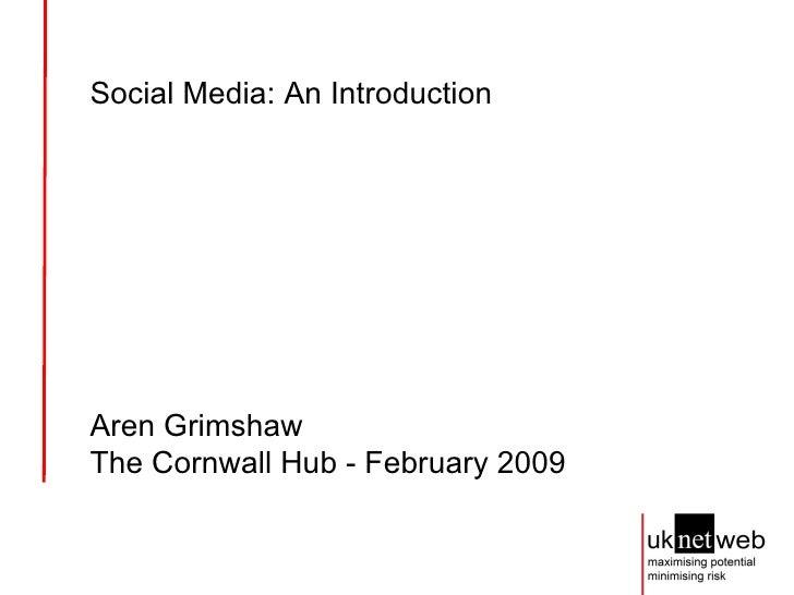 Social Media: An Introduction Aren Grimshaw The Cornwall Hub - February 2009