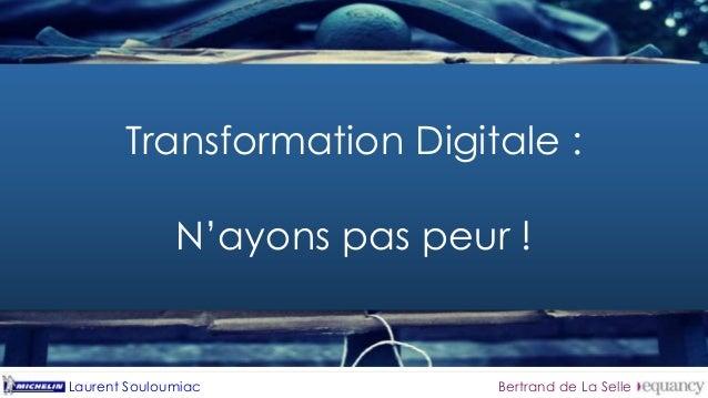 Majoritairement, la  Transformation Digitale fait peur  Transformation Digitale :  N'ayons pas peur !  Laurent Souloumiac ...