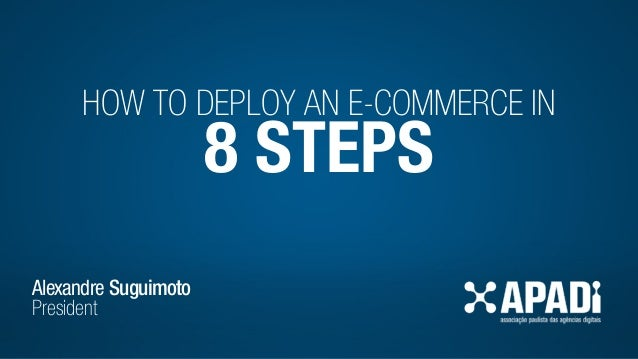 HOW TO DEPLOY AN E-COMMERCE IN 8 STEPS Alexandre Suguimoto President