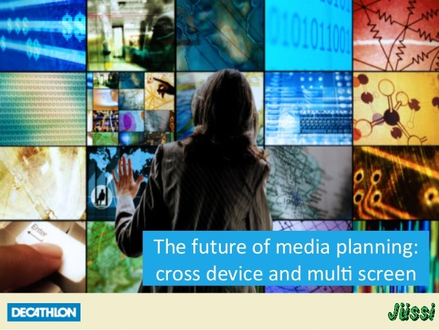 The  future  of  media  planning:   cross  device  and  mul6  screen