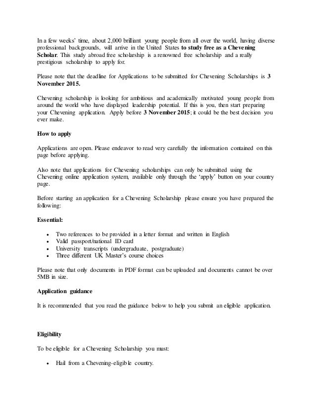 chevening scholarship essay A guide for scholarship applications with illustrations from successful chevening scholarship essays get link facebook twitter  every essay submitted for the chevening scholarship is usually scanned using very sophisticated anti-plagiarism software, and it will be unfortunate to have your application disqualified because it failed the.