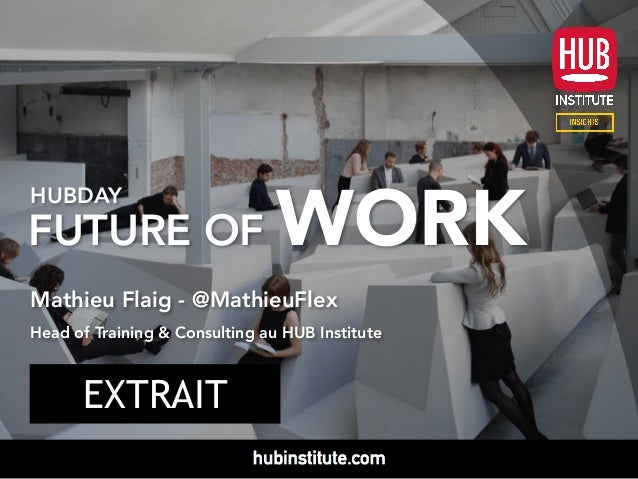 HUBDAY FUTURE OF WORK Mathieu Flaig - @MathieuFlex Head of Training & Consulting au HUB Institute EXTRAIT