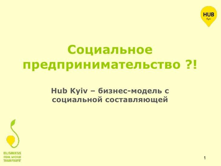Социальное предпринимательство ?! <ul><li>Hub Kyiv – бизнес-модель с социальной составляющей </li></ul>