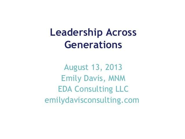 Leadership Across Generations August 13, 2013 Emily Davis, MNM EDA Consulting LLC emilydavisconsulting.com