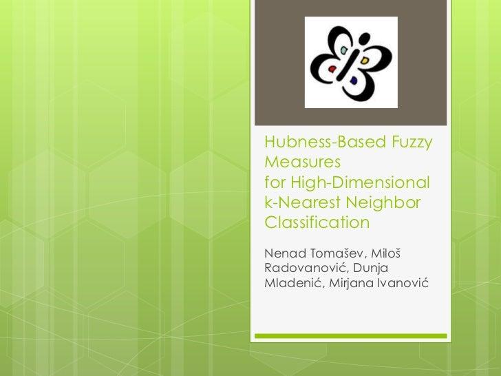 Hubness-Based FuzzyMeasuresfor High-Dimensionalk-Nearest NeighborClassificationNenad Tomašev, MilošRadovanović, DunjaMlade...