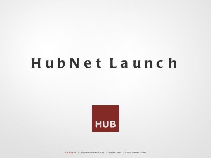 HubNe t La unc h   HUB Islington   | islington.hosts@the-hub.net | 020 7841 8900 | 5 Torrens Street EC1V 1NQ