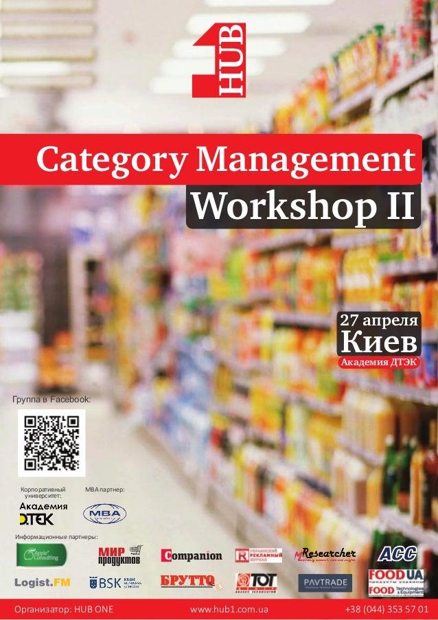 Workshop II Category Management 27 апреля Киев Организатор: HUB ONE www.hub1.com.ua +38 (044) 353 57 01 Информационные пар...