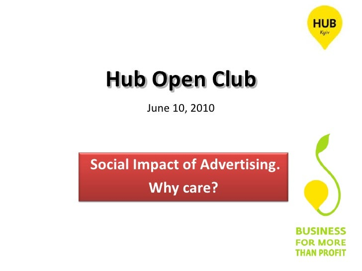 Hub Open ClubJune 10, 2010<br /> Social Impact of Advertising. <br />Why care?<br />