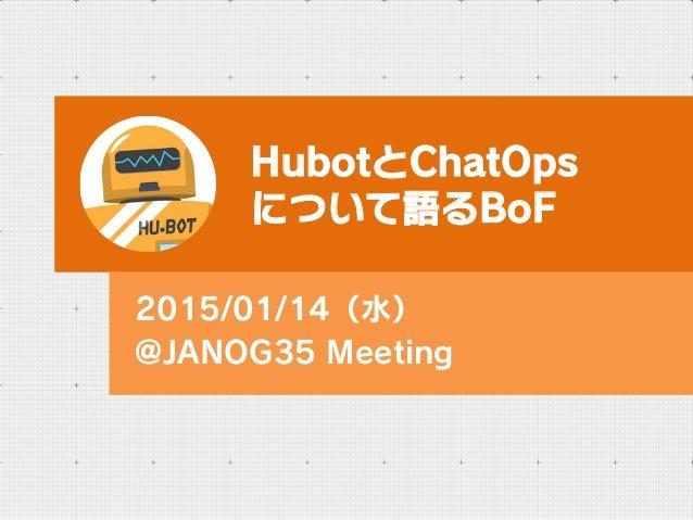 HubotとChatOps について語るBoF 2015/01/14(水) @JANOG35 Meeting