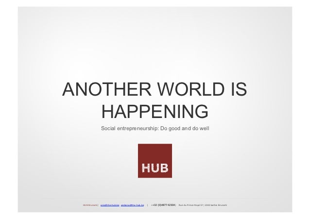 ANOTHER WORLD IS   HAPPENING                             Social entrepreneurship: Do good and do well HUB Brussels   ...