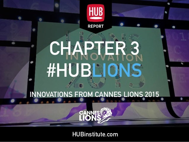 HUBinstitute.com CHAPTER 3 #HUBLIONS INNOVATIONS FROM CANNES LIONS 2015