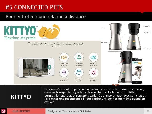 Analyse des Tendances du CES 2016HUB REPORT Pour entretenir une relation à distance #5 CONNECTED PETS KITTYO Nos journées ...