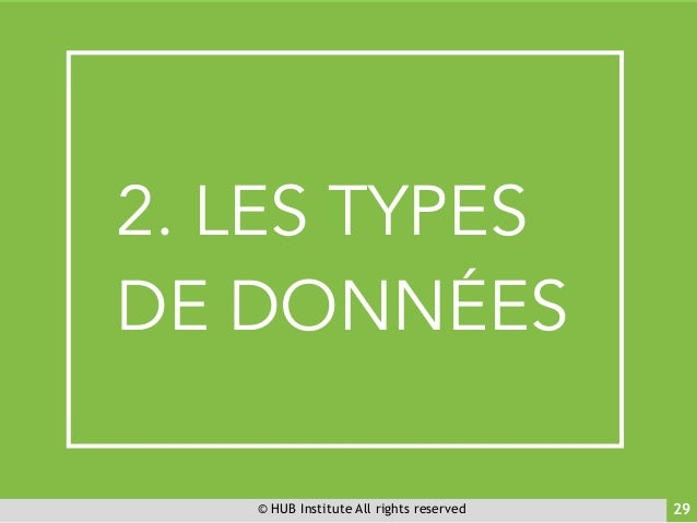 © HUB Institute All rights reserved 29 B 2. LES TYPES DE DONNÉES