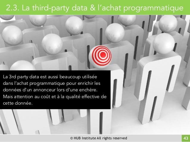 © HUB Institute All rights reserved 43 2.3. La third-party data & l'achat programmatique La 3rd party data est aussi beauc...