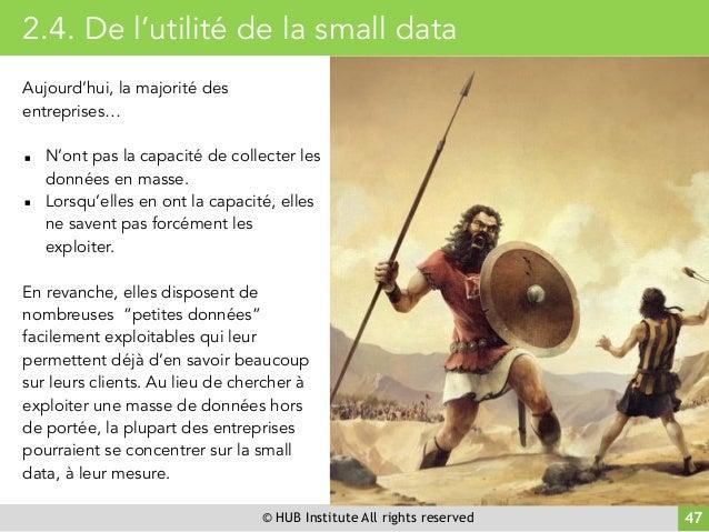 © HUB Institute All rights reserved 47 2.4. De l'utilité de la small data Aujourd'hui, la majorité des entreprises… ▪ N'on...