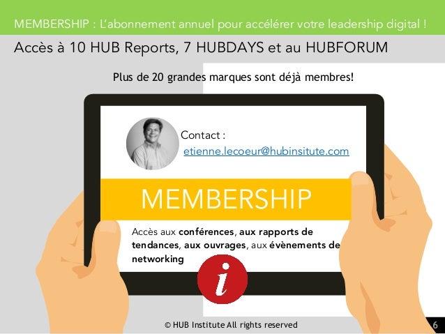 © HUB Institute All rights reserved 6 MEMBERSHIP : L'abonnement annuel pour accélérer votre leadership digital ! Accès à 1...