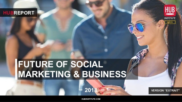 "FUTURE OF SOCIAL MARKETING & BUSINESS 2018 HUBREPORT HUBINSTITUTE.COM VERSION ""EXTRAIT"""