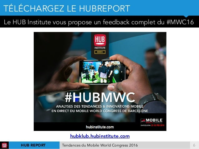 !6 Le HUB Institute vous propose un feedback complet du #MWC16 TÉLÉCHARGEZ LE HUBREPORT HUB REPORT Tendances du Mobile Wor...