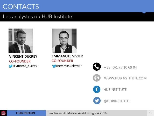 !65 Les analystes du HUB Institute CONTACTS HUB REPORT Tendances du Mobile World Congress 2016 VINCENTDUCREY CO-FOUNDER ...