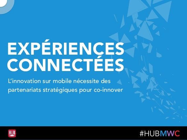 #HUBMWC EXPÉRIENCES CONNECTÉES L'innovation sur mobile nécessite des partenariats stratégiques pour co-innover