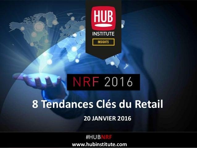 Analyse des Tendances du NRF BIG Show 2016 à NYCHUB REPORT HUBinstitute.com 8 Tendances Clés du Retail 20 JANVIER 2016 #HU...