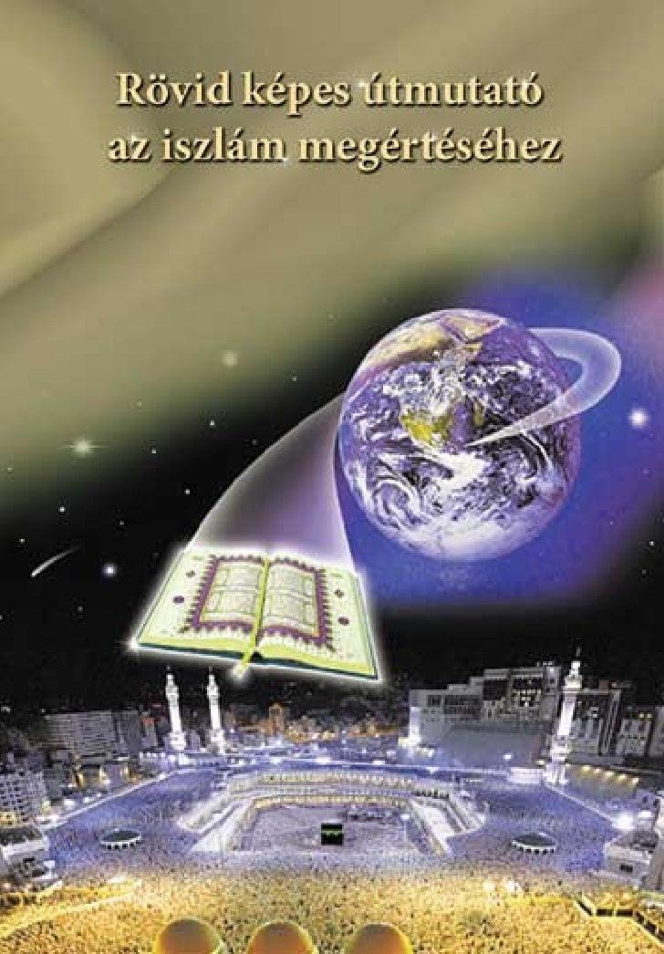 1 Rövid képes útmutató az iszlám megértéséhez  A könyv online változatáért, az iszlámmal kapcsolatos továbbiinformációkért...