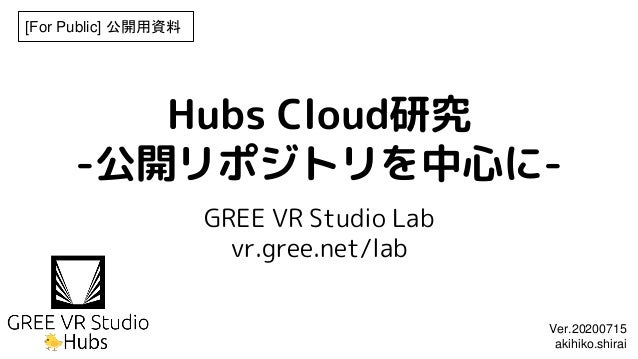 Hubs Cloud研究 -公開リポジトリを中心に- GREE VR Studio Lab vr.gree.net/lab [For Public] 公開用資料 Ver.20200715 akihiko.shirai