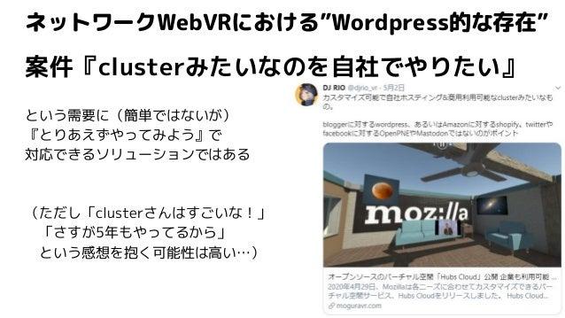 """ネットワークWebVRにおける""""Wordpress的な存在"""" 案件『clusterみたいなのを自社でやりたい』 という需要に(簡単ではないが) 『とりあえずやってみよう』で 対応できるソリューションではある (ただし「clusterさんはすごい..."""