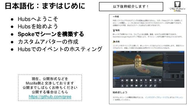 日本語化:まずはじめに ● Hubsへようこそ ● Hubsを始めよう ● Spokeでシーンを構築する ● カスタムアバターの作成 ● Hubsでのイベントのホスティング 以下抜粋紹介します! 現在、公開形式などを Mozilla側と交渉して...