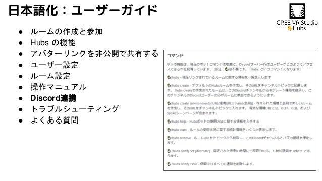日本語化:ユーザーガイド ● ルームの作成と参加 ● Hubs の機能 ● アバターリンクを非公開で共有する ● ユーザー設定 ● ルーム設定 ● 操作マニュアル ● Discord連携 ● トラブルシューティング ● よくある質問