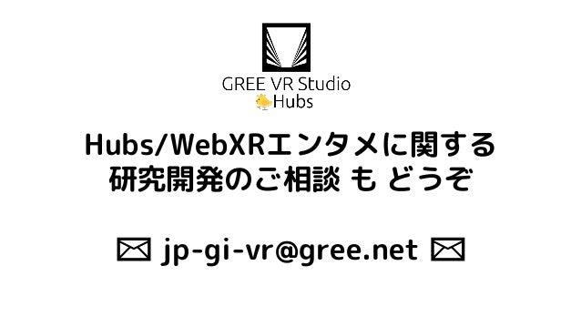 Hubs/WebXRエンタメに関する 研究開発のご相談 も どうぞ ✉ jp-gi-vr@gree.net ✉